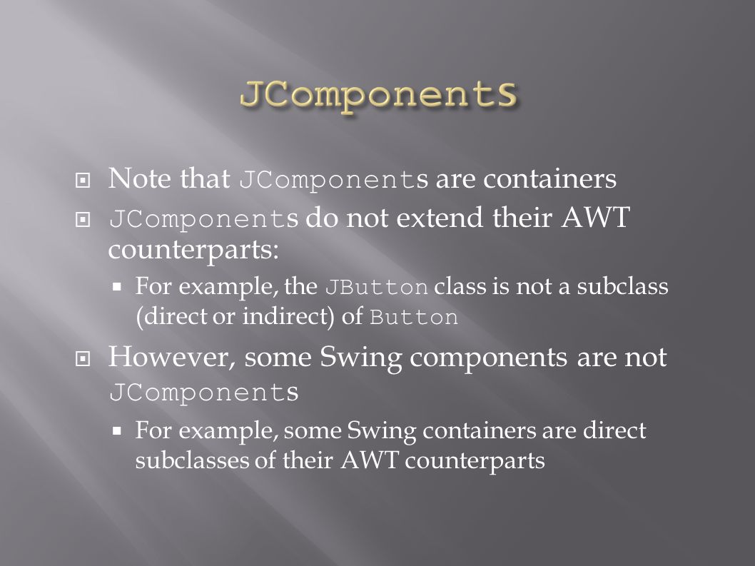  Note that JComponent s are containers  JComponent s do not extend their AWT counterparts:  For example, the JButton class is not a subclass (direct or indirect) of Button  However, some Swing components are not JComponent s  For example, some Swing containers are direct subclasses of their AWT counterparts