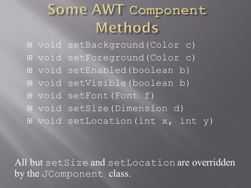  void setBackground(Color c)  void setForeground(Color c)  void setEnabled(boolean b)  void setVisible(boolean b)  void setFont(Font f)  void setSize(Dimension d)  void setLocation(int x, int y) All but setSize and setLocation are overridden by the JComponent class.