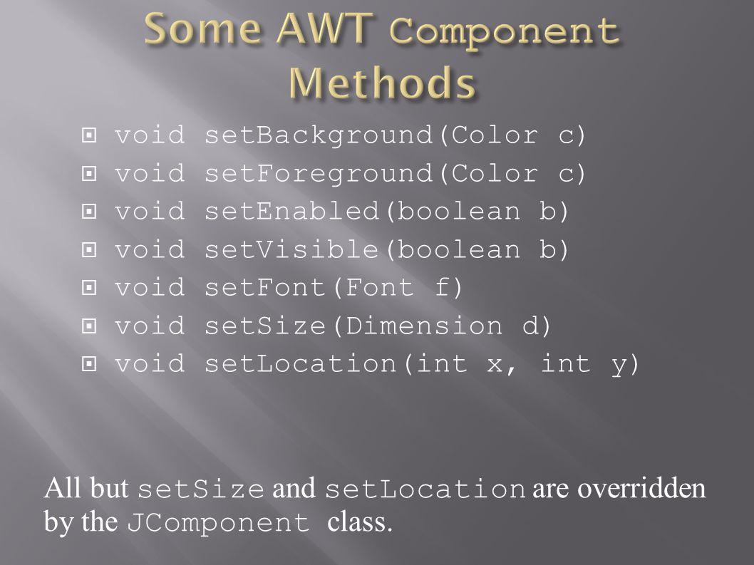  void setBackground(Color c)  void setForeground(Color c)  void setEnabled(boolean b)  void setVisible(boolean b)  void setFont(Font f)  void se
