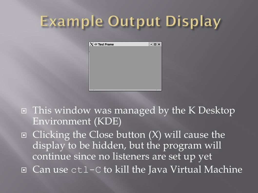  This window was managed by the K Desktop Environment (KDE)  Clicking the Close button (X) will cause the display to be hidden, but the program will continue since no listeners are set up yet  Can use ctl-C to kill the Java Virtual Machine