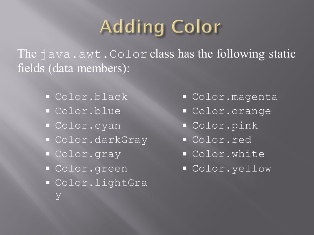  Color.black  Color.blue  Color.cyan  Color.darkGray  Color.gray  Color.green  Color.lightGra y  Color.magenta  Color.orange  Color.pink  Color.red  Color.white  Color.yellow The java.awt.Color class has the following static fields (data members):