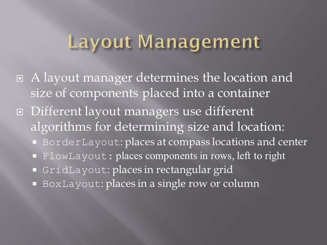  A layout manager determines the location and size of components placed into a container  Different layout managers use different algorithms for det