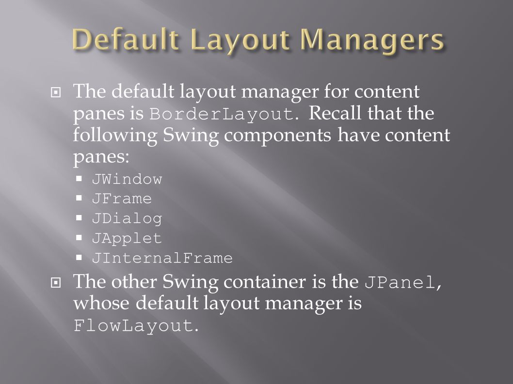  The default layout manager for content panes is BorderLayout.