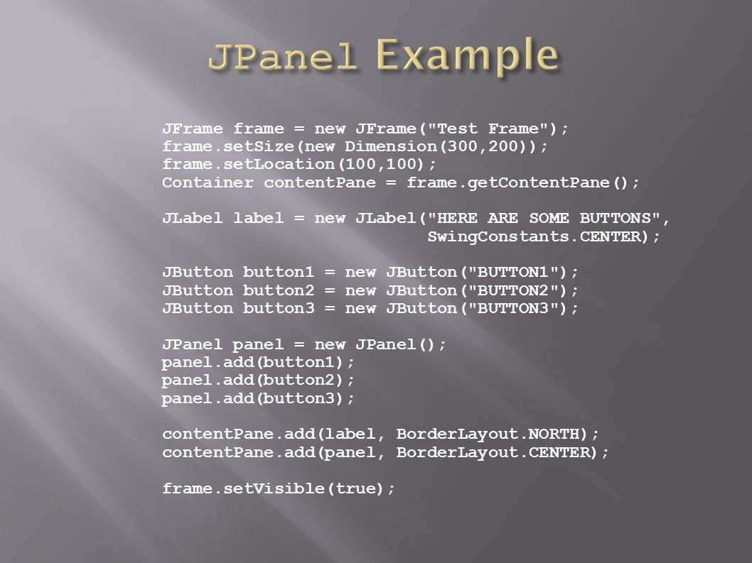JFrame frame = new JFrame( Test Frame ); frame.setSize(new Dimension(300,200)); frame.setLocation(100,100); Container contentPane = frame.getContentPane(); JLabel label = new JLabel( HERE ARE SOME BUTTONS , SwingConstants.CENTER); JButton button1 = new JButton( BUTTON1 ); JButton button2 = new JButton( BUTTON2 ); JButton button3 = new JButton( BUTTON3 ); JPanel panel = new JPanel(); panel.add(button1); panel.add(button2); panel.add(button3); contentPane.add(label, BorderLayout.NORTH); contentPane.add(panel, BorderLayout.CENTER); frame.setVisible(true);