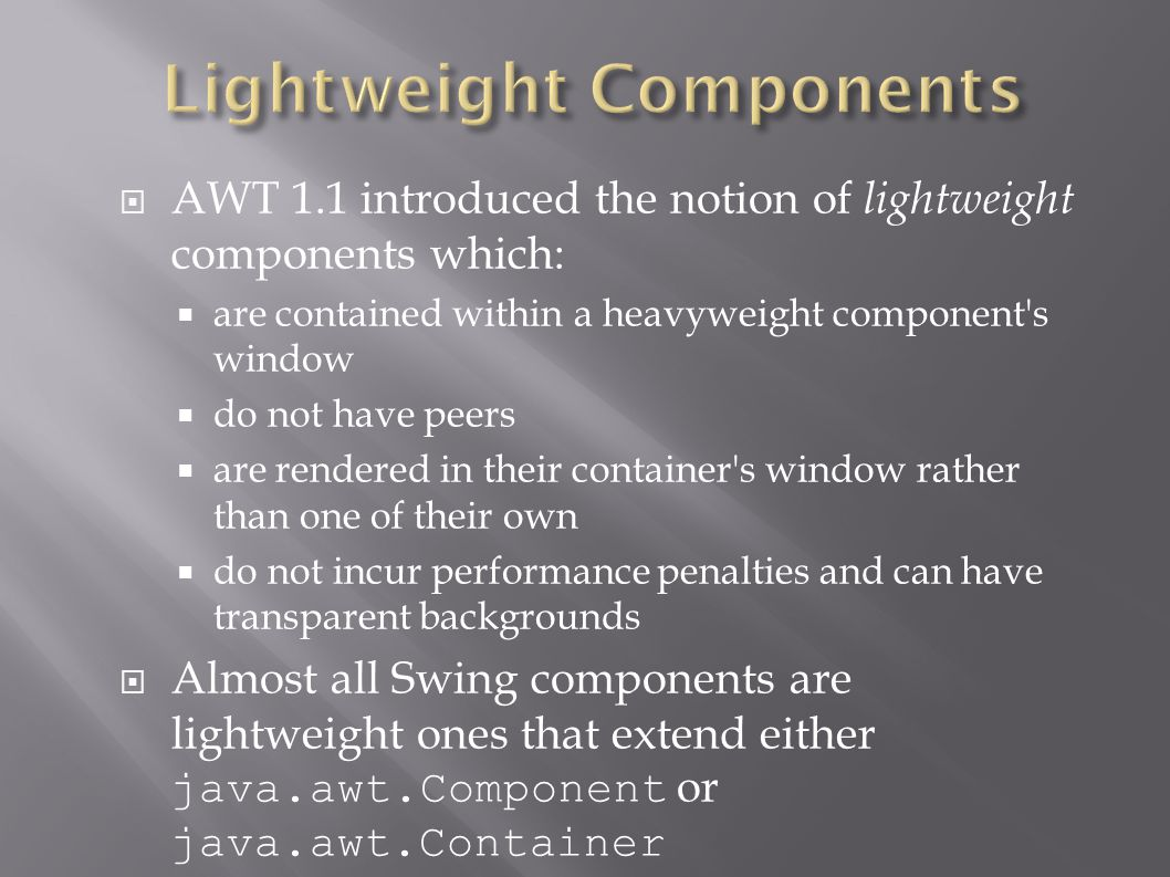  AWT 1.1 introduced the notion of lightweight components which:  are contained within a heavyweight component's window  do not have peers  are ren