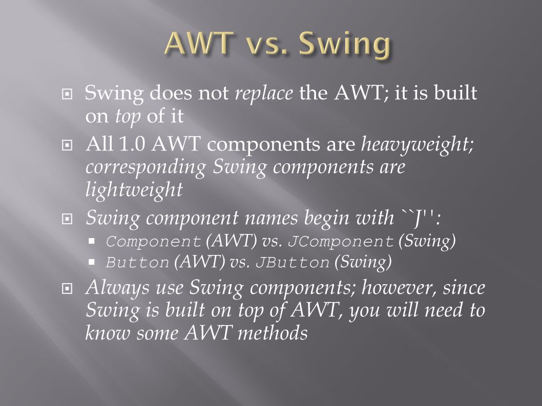  Swing does not replace the AWT; it is built on top of it  All 1.0 AWT components are heavyweight; corresponding Swing components are lightweight  Swing component names begin with ``J :  Component (AWT) vs.