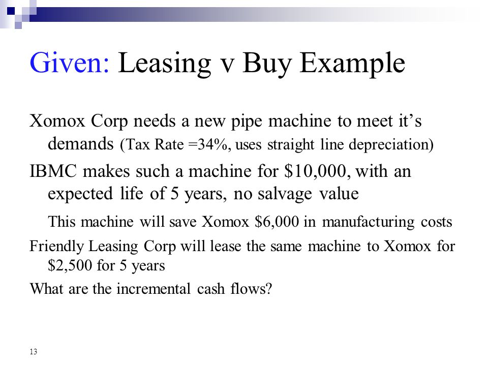 13 Given: Leasing v Buy Example Xomox Corp needs a new pipe machine to meet it's demands (Tax Rate =34%, uses straight line depreciation) IBMC makes such a machine for $10,000, with an expected life of 5 years, no salvage value This machine will save Xomox $6,000 in manufacturing costs Friendly Leasing Corp will lease the same machine to Xomox for $2,500 for 5 years What are the incremental cash flows?