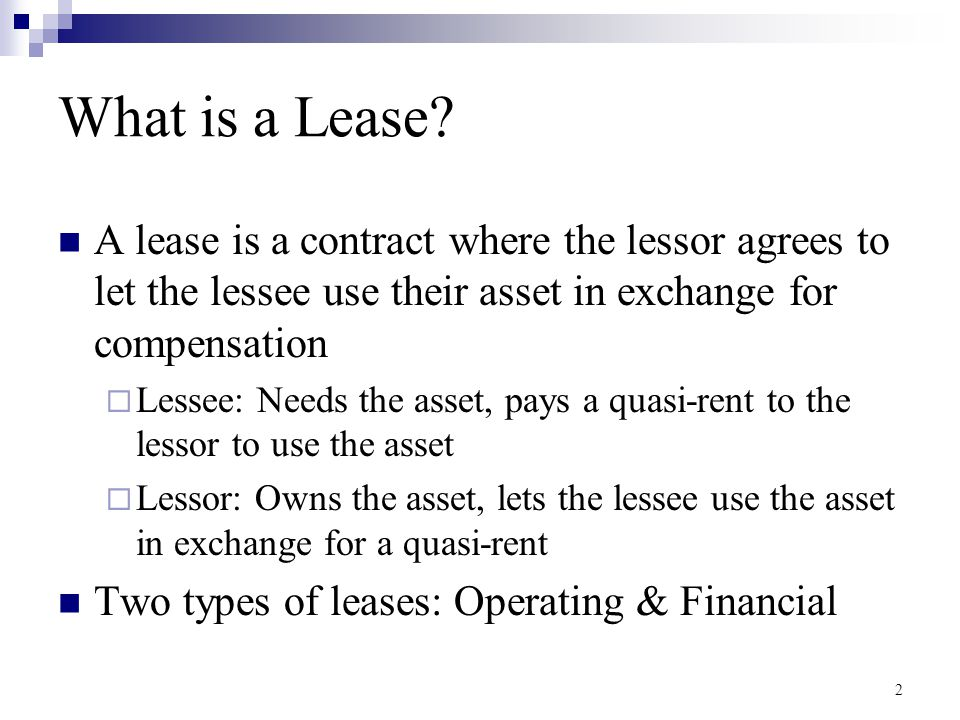 3 Operating Lease The lease payments are not enough to recoup the full cost of the asset  Generally short-term contracts, and the lessor expects to either sell the asset or renew the lease The lessor maintains and insure the asset The lessee can return the asset and cancel the lease at will