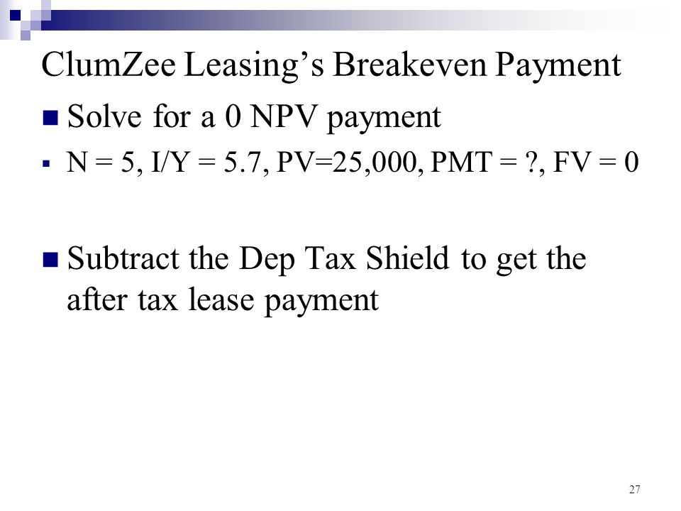 ClumZee Leasing's Breakeven Payment Solve for a 0 NPV payment  N = 5, I/Y = 5.7, PV=25,000, PMT = ?, FV = 0 Subtract the Dep Tax Shield to get the after tax lease payment 27
