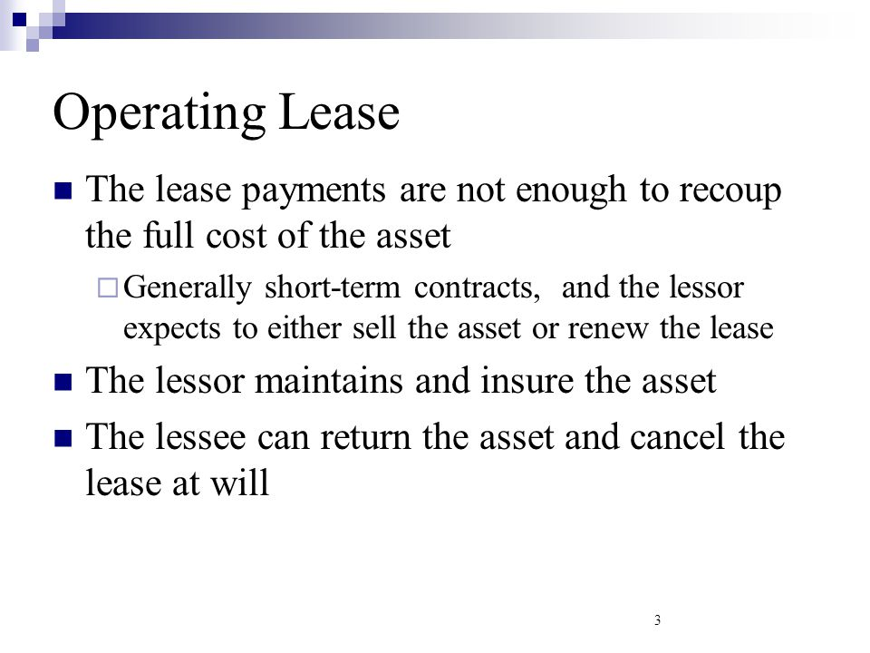 Financial Leases Lease payments are enough to cover the cost of the asset The lessee maintenance and insures the asset Generally cannot be cancelled The lessee usually has a right to renew the lease at expiry 4