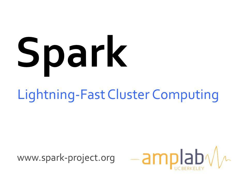 www.spark-project.org Spark Lightning-Fast Cluster Computing UC BERKELEY