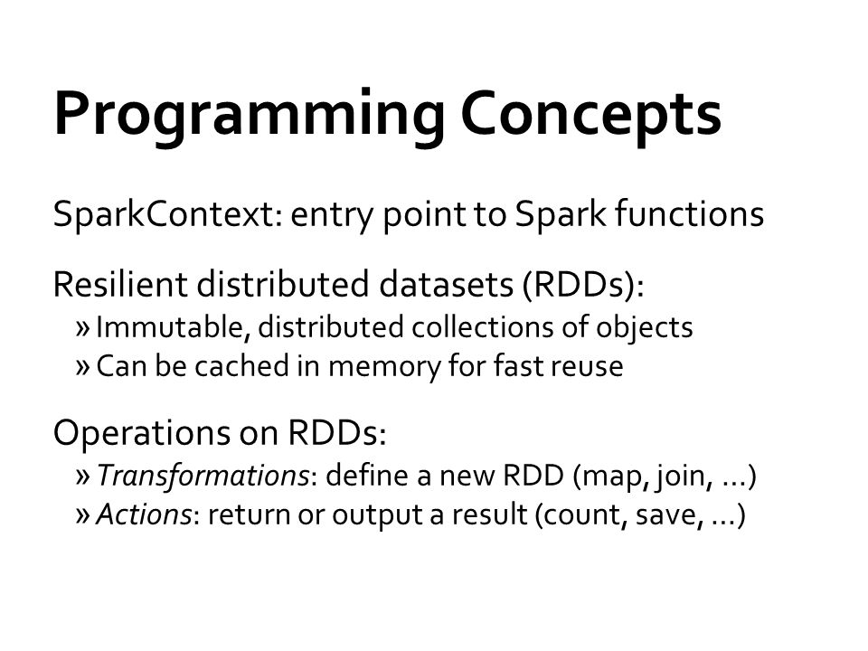 Programming Concepts SparkContext: entry point to Spark functions Resilient distributed datasets (RDDs): »Immutable, distributed collections of objects »Can be cached in memory for fast reuse Operations on RDDs: »Transformations: define a new RDD (map, join, …) »Actions: return or output a result (count, save, …)