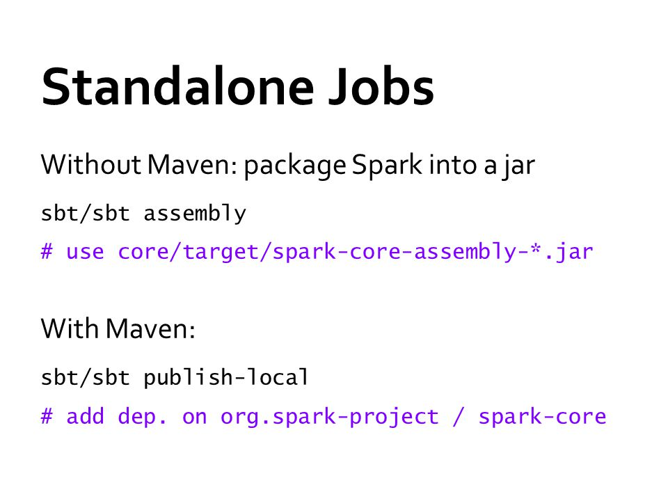 Standalone Jobs Without Maven: package Spark into a jar sbt/sbt assembly # use core/target/spark-core-assembly-*.jar With Maven: sbt/sbt publish-local # add dep.