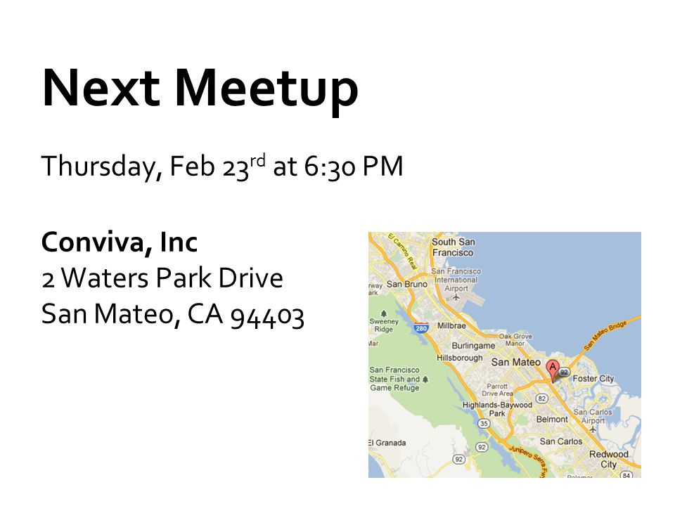 Next Meetup Thursday, Feb 23 rd at 6:30 PM Conviva, Inc 2 Waters Park Drive San Mateo, CA 94403