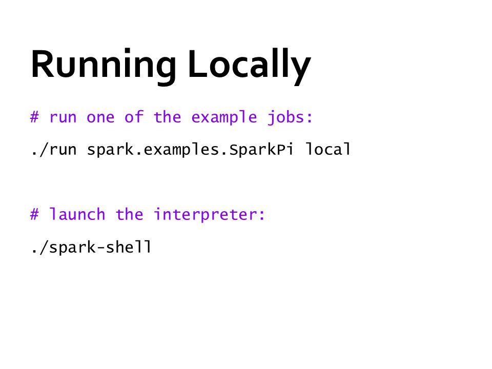Running Locally # run one of the example jobs:./run spark.examples.SparkPi local # launch the interpreter:./spark-shell