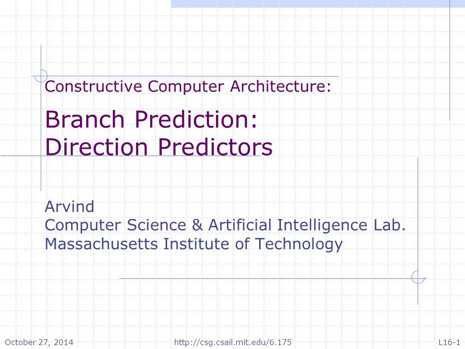Constructive Computer Architecture: Branch Prediction: Direction Predictors Arvind Computer Science & Artificial Intelligence Lab.