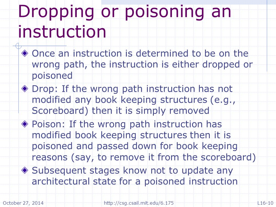 Dropping or poisoning an instruction Once an instruction is determined to be on the wrong path, the instruction is either dropped or poisoned Drop: If the wrong path instruction has not modified any book keeping structures (e.g., Scoreboard) then it is simply removed Poison: If the wrong path instruction has modified book keeping structures then it is poisoned and passed down for book keeping reasons (say, to remove it from the scoreboard) Subsequent stages know not to update any architectural state for a poisoned instruction October 27, 2014http://csg.csail.mit.edu/6.175L16-10