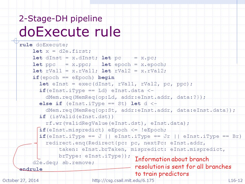 2-Stage-DH pipeline doExecute rule rule doExecute; let x = d2e.first; let dInst = x.dInst; let pc = x.pc; let ppc = x.ppc; let epoch = x.epoch; let rVal1 = x.rVal1; let rVal2 = x.rVal2; if(epoch == eEpoch) begin let eInst = exec(dInst, rVal1, rVal2, pc, ppc); if(eInst.iType == Ld) eInst.data <- dMem.req(MemReq{op:Ld, addr:eInst.addr, data: }); else if (eInst.iType == St) let d <- dMem.req(MemReq{op:St, addr:eInst.addr, data:eInst.data}); if (isValid(eInst.dst)) rf.wr(validRegValue(eInst.dst), eInst.data); if(eInst.mispredict) eEpoch <= !eEpoch; if(eInst.iType == J || eInst.iType == Jr || eInst.iType == Br) redirect.enq(Redirect{pc: pc, nextPc: eInst.addr, taken: eInst.brTaken, mispredict: eInst.mispredict, brType: eInst.iType}); d2e.deq; sb.remove; endrule Information about branch resolution is sent for all branches to train predictors October 27, 2014http://csg.csail.mit.edu/6.175L16-12