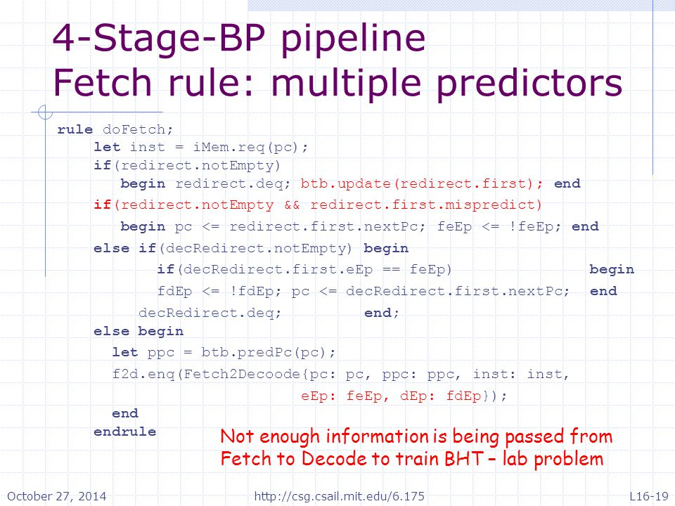 4-Stage-BP pipeline Fetch rule: multiple predictors rule doFetch; let inst = iMem.req(pc); if(redirect.notEmpty) begin redirect.deq; btb.update(redirect.first); end if(redirect.notEmpty && redirect.first.mispredict) begin pc <= redirect.first.nextPc; feEp <= !feEp; end else if(decRedirect.notEmpty) begin if(decRedirect.first.eEp == feEp) begin fdEp <= !fdEp; pc <= decRedirect.first.nextPc; end decRedirect.deq; end; else begin let ppc = btb.predPc(pc); f2d.enq(Fetch2Decoode{pc: pc, ppc: ppc, inst: inst, eEp: feEp, dEp: fdEp}); end endrule Not enough information is being passed from Fetch to Decode to train BHT – lab problem October 27, 2014http://csg.csail.mit.edu/6.175L16-19