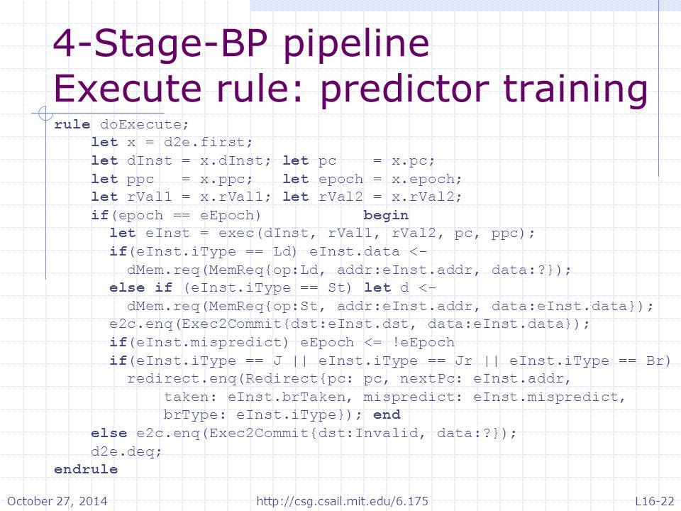 4-Stage-BP pipeline Execute rule: predictor training rule doExecute; let x = d2e.first; let dInst = x.dInst; let pc = x.pc; let ppc = x.ppc; let epoch = x.epoch; let rVal1 = x.rVal1; let rVal2 = x.rVal2; if(epoch == eEpoch) begin let eInst = exec(dInst, rVal1, rVal2, pc, ppc); if(eInst.iType == Ld) eInst.data <- dMem.req(MemReq{op:Ld, addr:eInst.addr, data: }); else if (eInst.iType == St) let d <- dMem.req(MemReq{op:St, addr:eInst.addr, data:eInst.data}); e2c.enq(Exec2Commit{dst:eInst.dst, data:eInst.data}); if(eInst.mispredict) eEpoch <= !eEpoch if(eInst.iType == J || eInst.iType == Jr || eInst.iType == Br) redirect.enq(Redirect{pc: pc, nextPc: eInst.addr, taken: eInst.brTaken, mispredict: eInst.mispredict, brType: eInst.iType}); end else e2c.enq(Exec2Commit{dst:Invalid, data: }); d2e.deq; endrule October 27, 2014http://csg.csail.mit.edu/6.175L16-22
