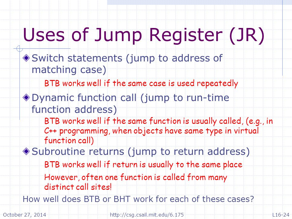 Uses of Jump Register (JR) Switch statements (jump to address of matching case) Dynamic function call (jump to run-time function address) Subroutine r
