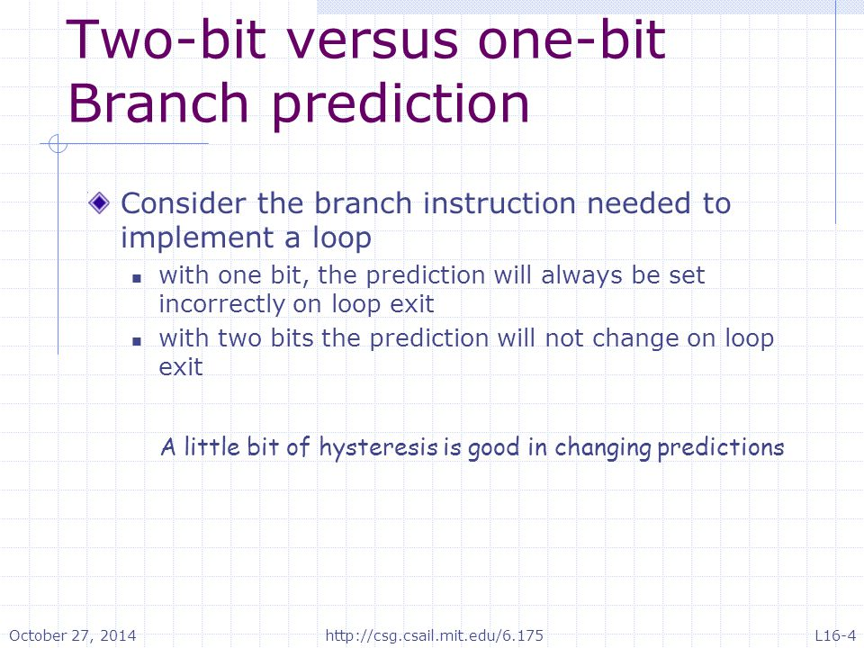 Two-bit versus one-bit Branch prediction Consider the branch instruction needed to implement a loop with one bit, the prediction will always be set in