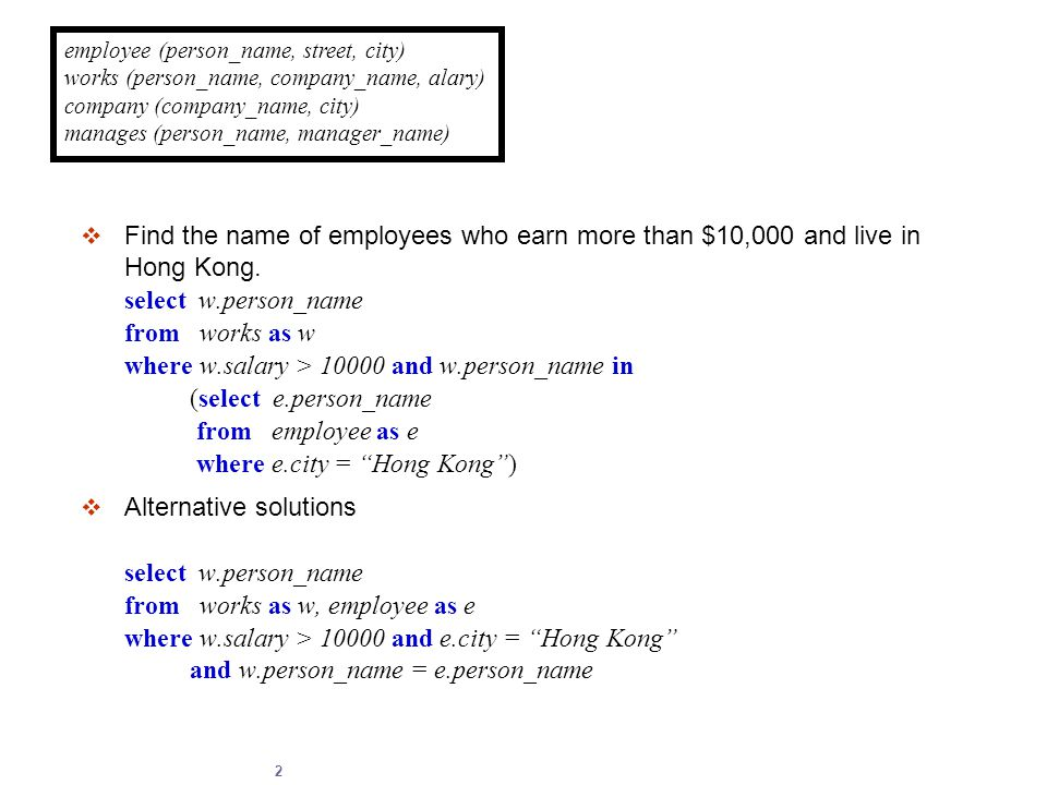 2  Find the name of employees who earn more than $10,000 and live in Hong Kong. select w.person_name from works as w where w.salary > 10000 and w.per