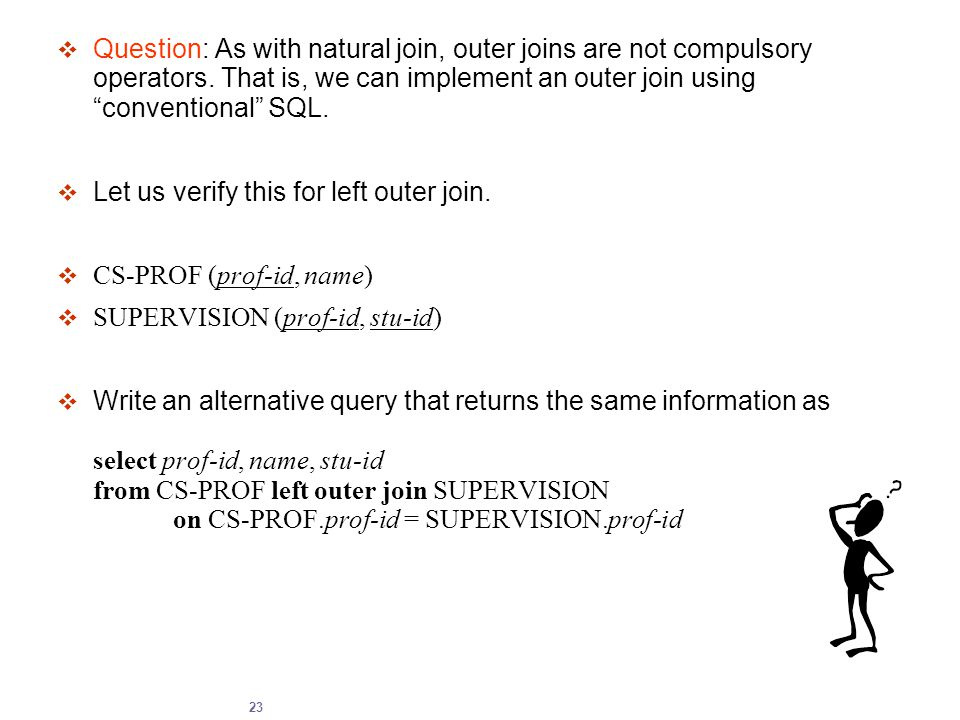 "23  Question: As with natural join, outer joins are not compulsory operators. That is, we can implement an outer join using ""conventional"" SQL.  Let"