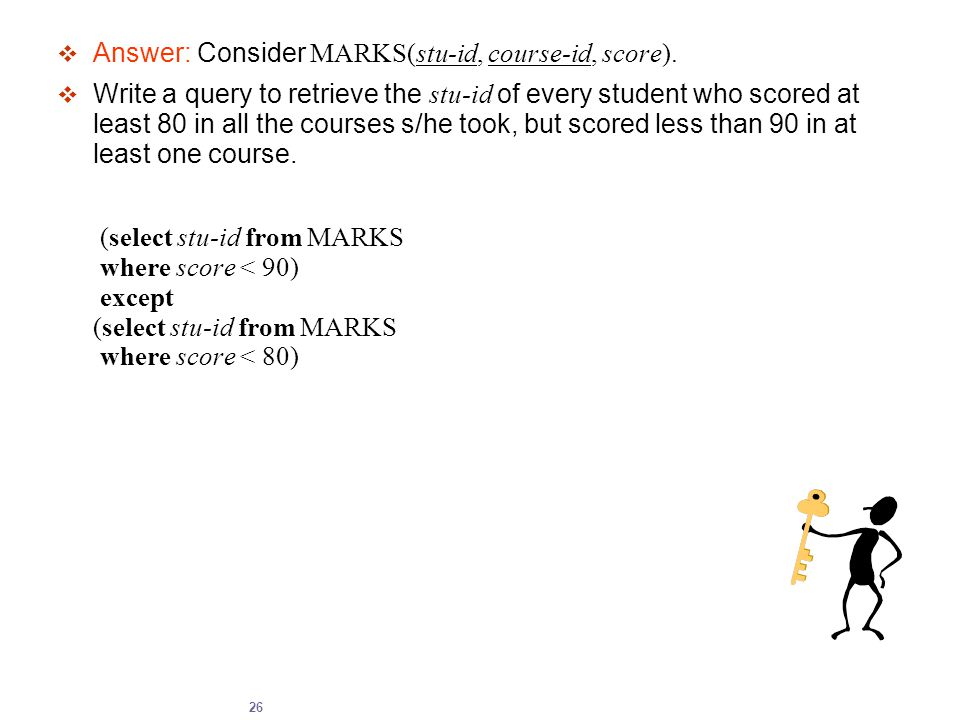 26  Answer: Consider MARKS(stu-id, course-id, score).  Write a query to retrieve the stu-id of every student who scored at least 80 in all the cours