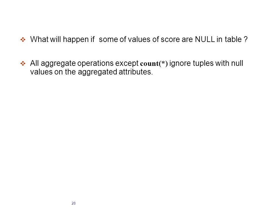 28  What will happen if some of values of score are NULL in table ?  All aggregate operations except count(*) ignore tuples with null values on the