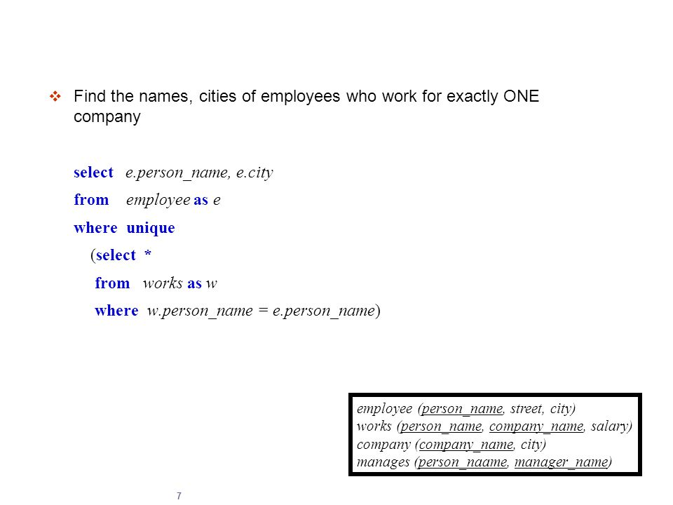 7  Find the names, cities of employees who work for exactly ONE company select e.person_name, e.city from employee as e where unique (select * from w