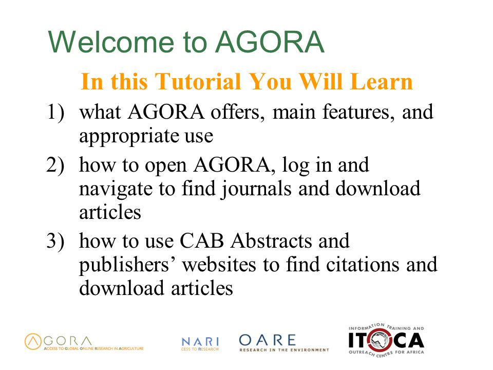 Welcome to AGORA In this Tutorial You Will Learn 1)what AGORA offers, main features, and appropriate use 2)how to open AGORA, log in and navigate to find journals and download articles 3)how to use CAB Abstracts and publishers' websites to find citations and download articles