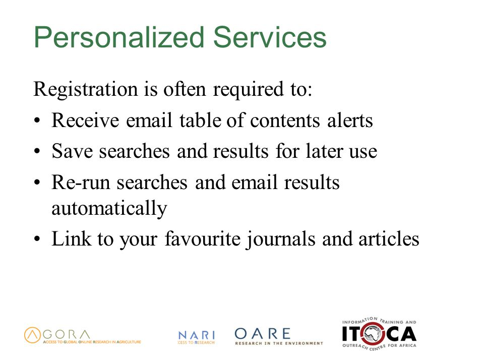 Personalized Services Registration is often required to: Receive email table of contents alerts Save searches and results for later use Re-run searches and email results automatically Link to your favourite journals and articles