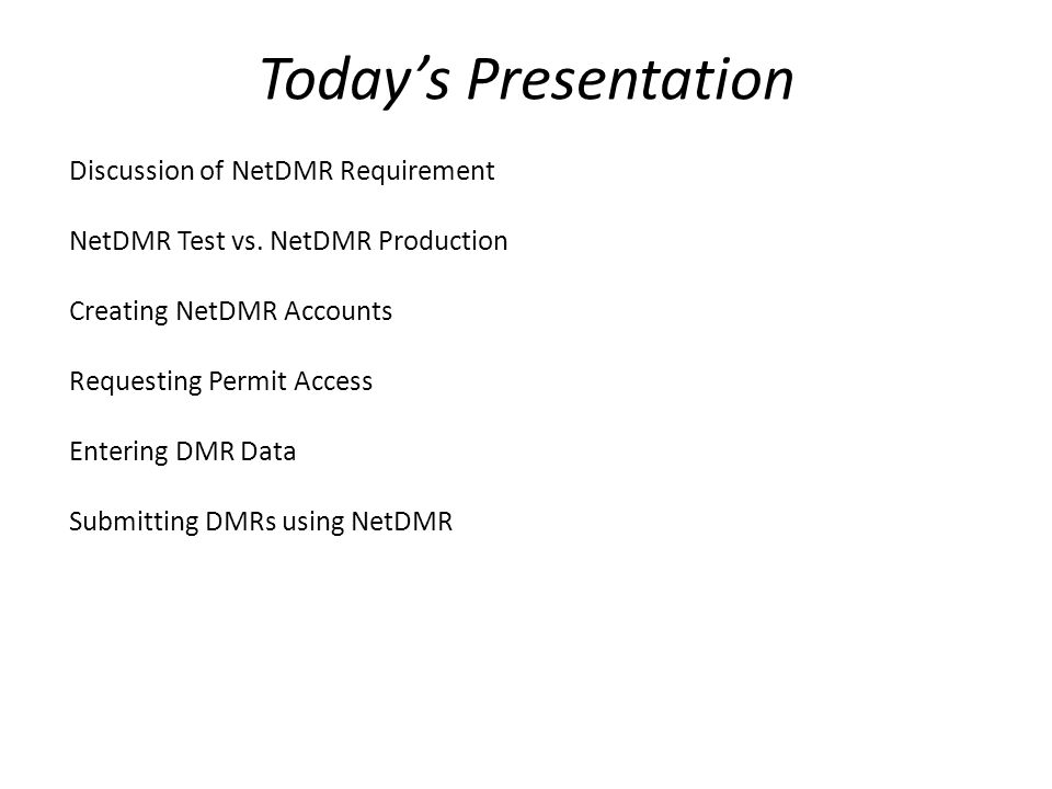 Today's Presentation Discussion of NetDMR Requirement NetDMR Test vs. NetDMR Production Creating NetDMR Accounts Requesting Permit Access Entering DMR