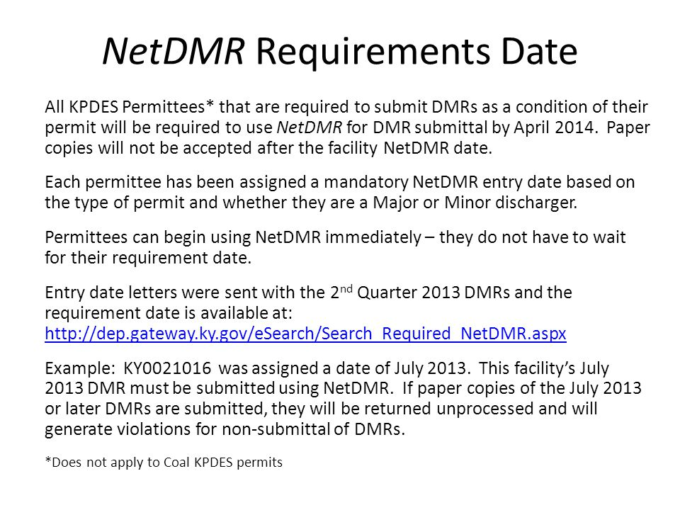 NetDMR Requirements Date All KPDES Permittees* that are required to submit DMRs as a condition of their permit will be required to use NetDMR for DMR submittal by April 2014.