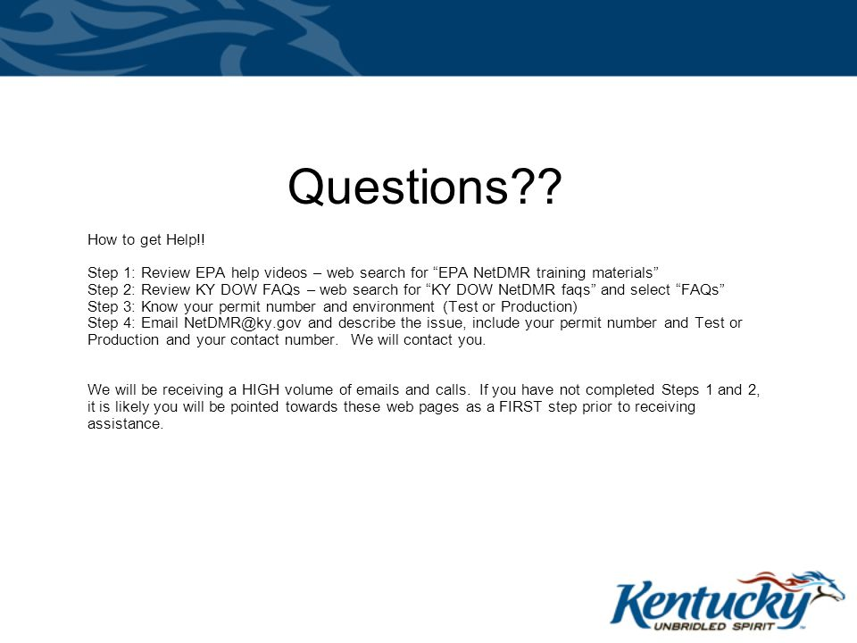 """Questions?? How to get Help!! Step 1: Review EPA help videos – web search for """"EPA NetDMR training materials"""" Step 2: Review KY DOW FAQs – web search"""