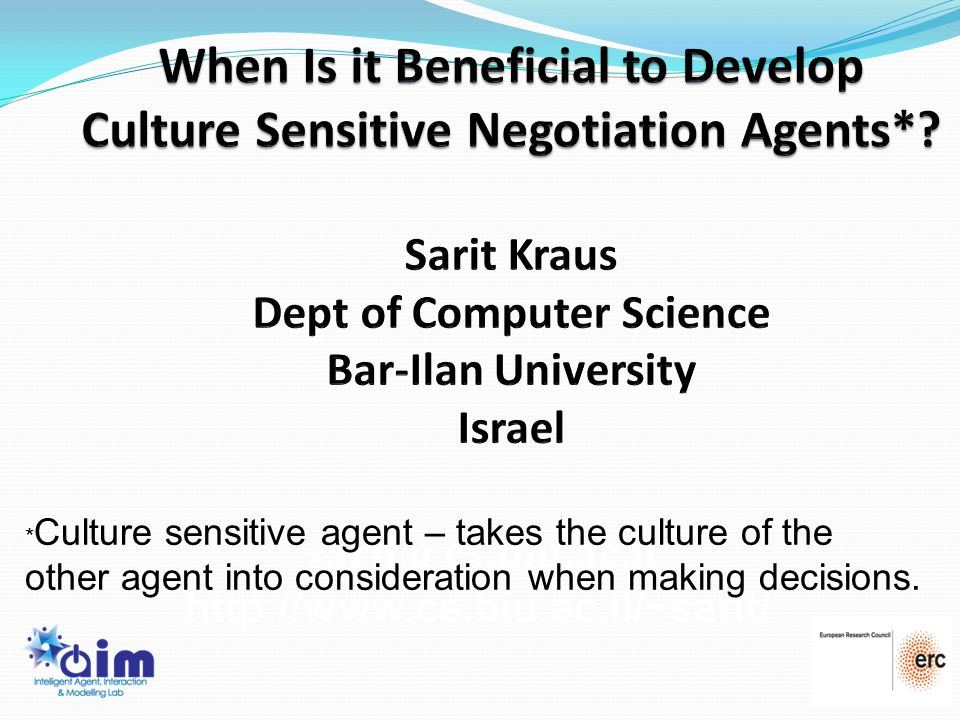 1 sarit@cs.biu.ac.il http://www.cs.biu.ac.il/~sarit/ * Culture sensitive agent – takes the culture of the other agent into consideration when making d