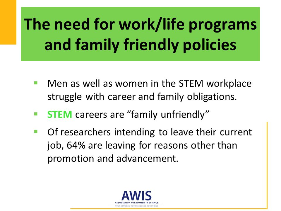 The need for work/life programs and family friendly policies  Men as well as women in the STEM workplace struggle with career and family obligations.