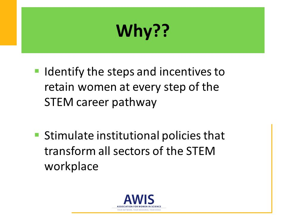  Identify the steps and incentives to retain women at every step of the STEM career pathway  Stimulate institutional policies that transform all sectors of the STEM workplace Why??