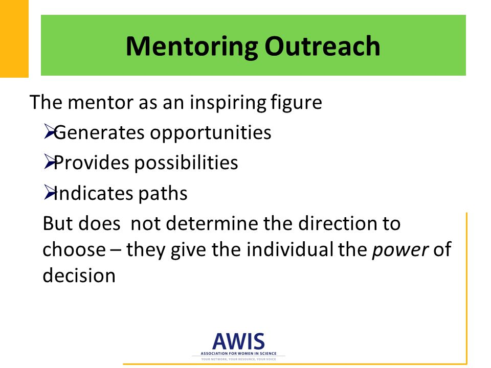 Mentoring Outreach The mentor as an inspiring figure  Generates opportunities  Provides possibilities  Indicates paths But does not determine the direction to choose – they give the individual the power of decision