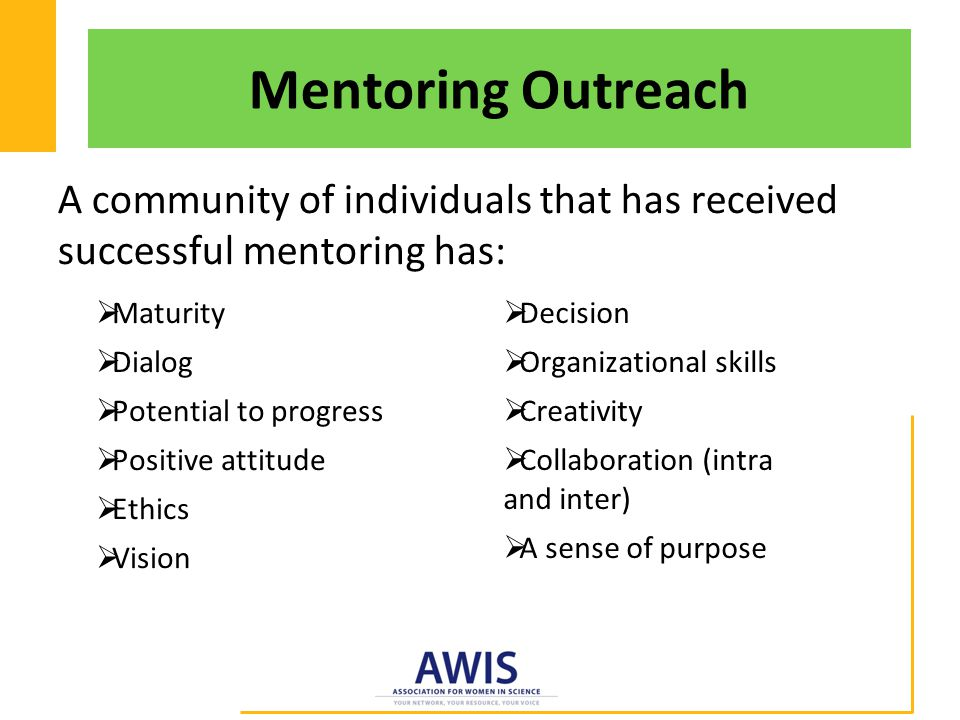 Mentoring Outreach A community of individuals that has received successful mentoring has:  Maturity  Dialog  Potential to progress  Positive attitude  Ethics  Vision  Decision  Organizational skills  Creativity  Collaboration (intra and inter)  A sense of purpose
