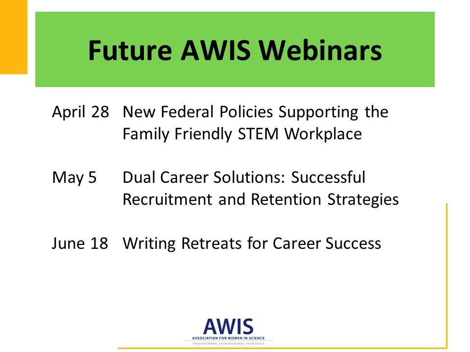 Future AWIS Webinars April 28 New Federal Policies Supporting the Family Friendly STEM Workplace May 5 Dual Career Solutions: Successful Recruitment and Retention Strategies June 18 Writing Retreats for Career Success