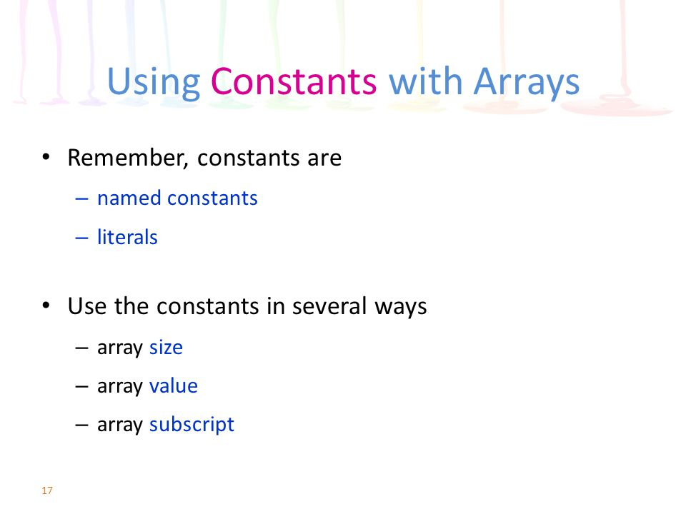 Using Constants with Arrays Remember, constants are – named constants – literals Use the constants in several ways – array size – array value – array