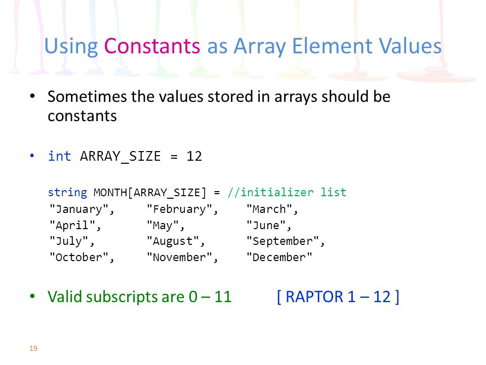 Using Constants as Array Element Values Sometimes the values stored in arrays should be constants int ARRAY_SIZE = 12 string MONTH[ARRAY_SIZE] = //ini