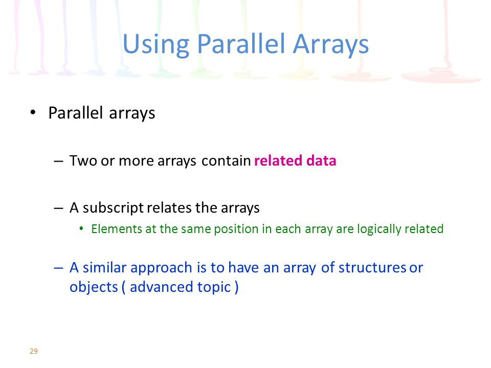 Using Parallel Arrays Parallel arrays – Two or more arrays contain related data – A subscript relates the arrays Elements at the same position in each