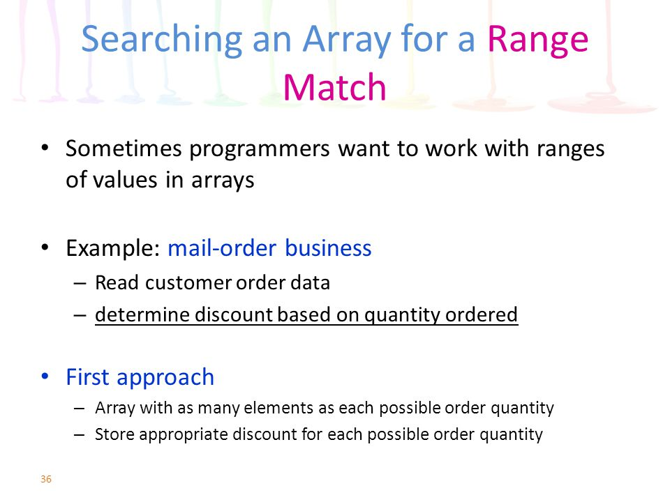 Searching an Array for a Range Match Sometimes programmers want to work with ranges of values in arrays Example: mail-order business – Read customer o