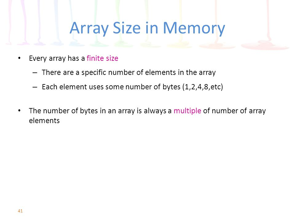 Array Size in Memory Every array has a finite size – There are a specific number of elements in the array – Each element uses some number of bytes (1,