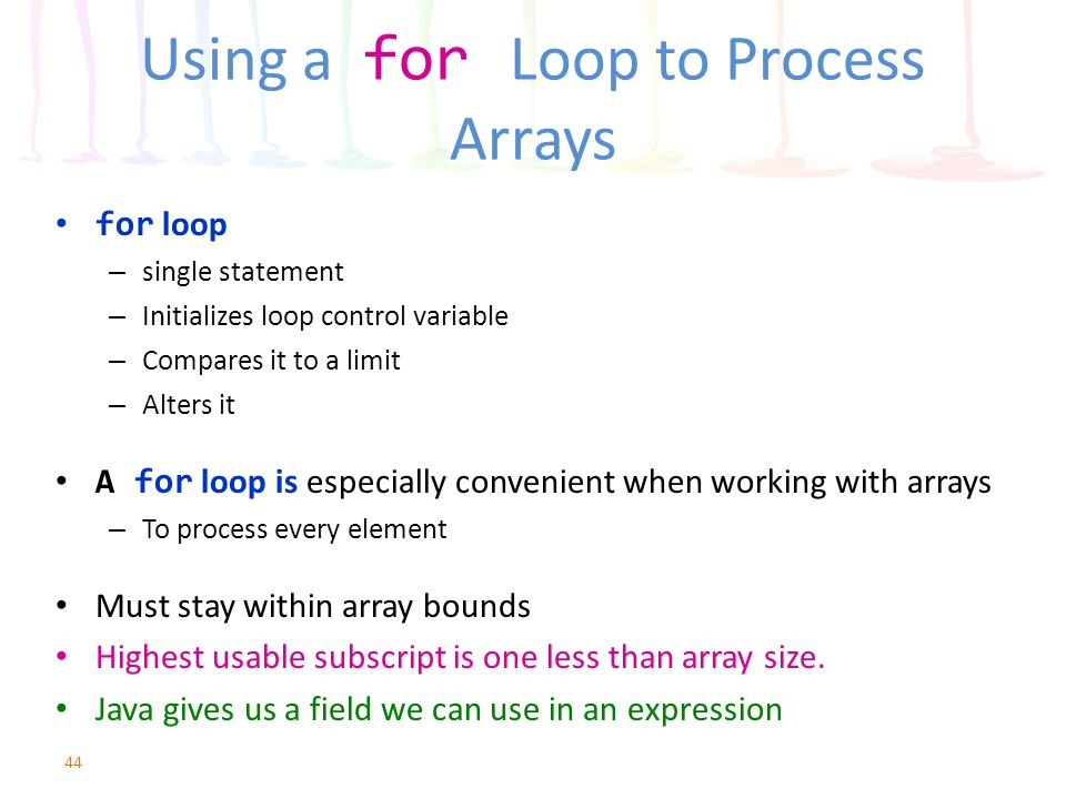 Using a for Loop to Process Arrays for loop – single statement – Initializes loop control variable – Compares it to a limit – Alters it A for loop is