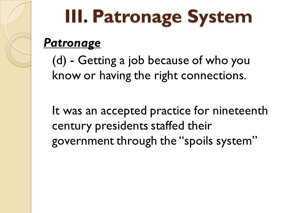 Patronage (d) - Getting a job because of who you know or having the right connections. It was an accepted practice for nineteenth century presidents s