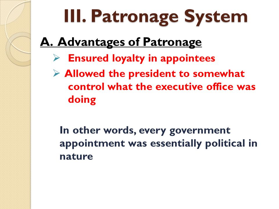 A. Advantages of Patronage  Ensured loyalty in appointees  Allowed the president to somewhat control what the executive office was doing In other wo